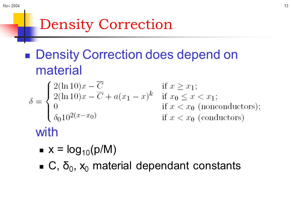 Nov 200413 Density Correction Density Correction does depend on material with x = log 10 (p/M) C, δ 0, x 0 material dependant constants