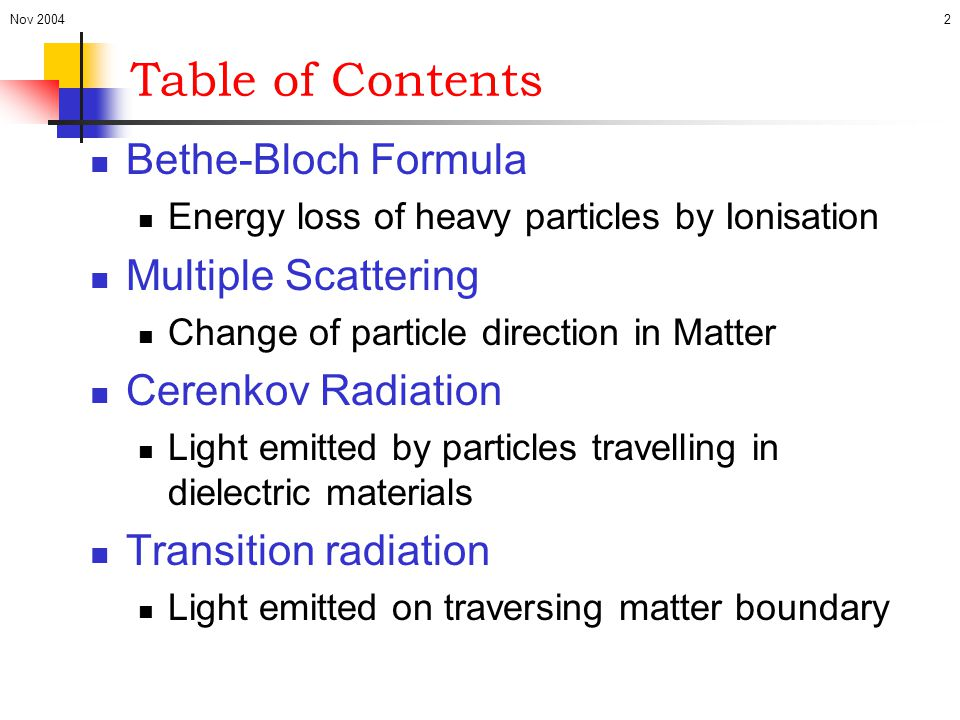 Nov 20043 Bethe-Bloch Formula Describes how heavy particles (m>>m e ) loose energy when travelling through material Exact theoretical treatment difficult Atomic excitations Screening Bulk effects Simplified derivation ala MPhys course Phenomenological description