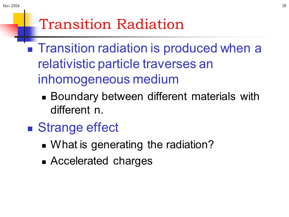 Nov 200438 Transition Radiation Transition radiation is produced when a relativistic particle traverses an inhomogeneous medium Boundary between diffe