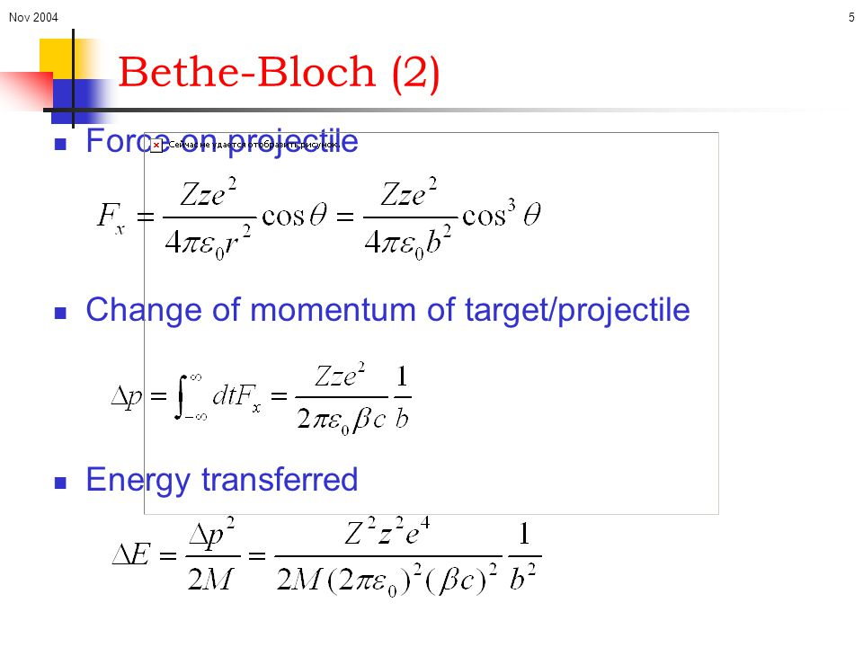 Nov 20045 Bethe-Bloch (2) Force on projectile Change of momentum of target/projectile Energy transferred