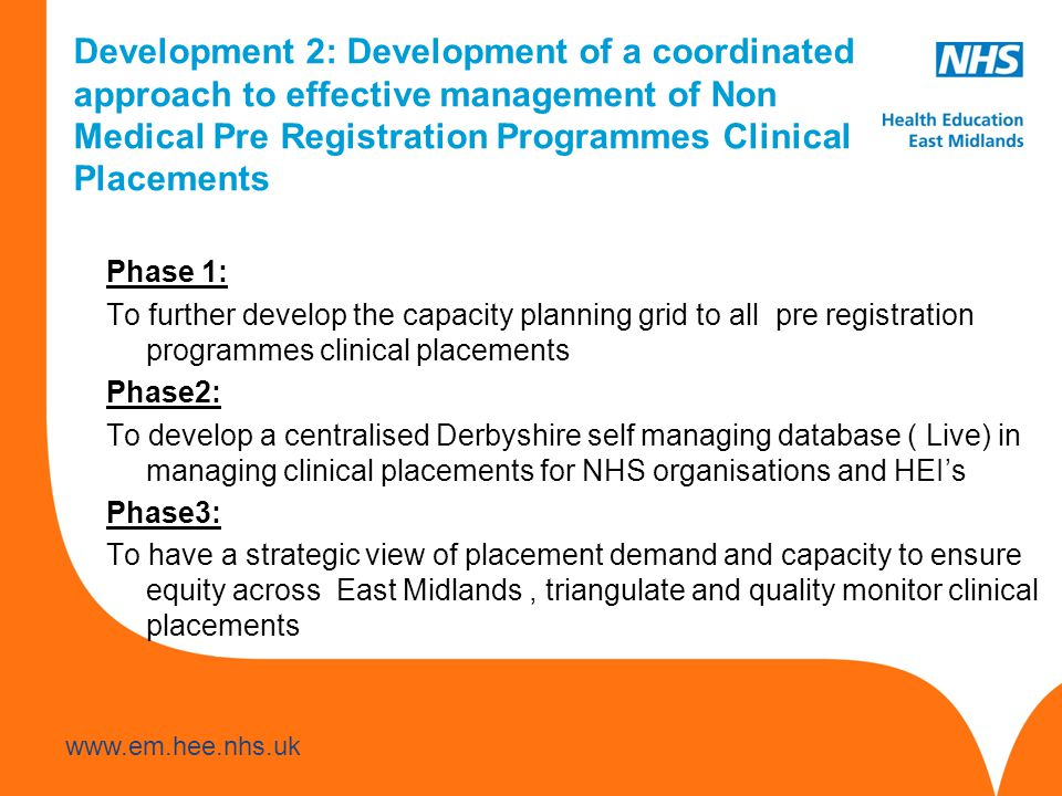 Development 2: Development of a coordinated approach to effective management of Non Medical Pre Registration Programmes Clinical Placements Phase 1: To further develop the capacity planning grid to all pre registration programmes clinical placements Phase2: To develop a centralised Derbyshire self managing database ( Live) in managing clinical placements for NHS organisations and HEI's Phase3: To have a strategic view of placement demand and capacity to ensure equity across East Midlands, triangulate and quality monitor clinical placements