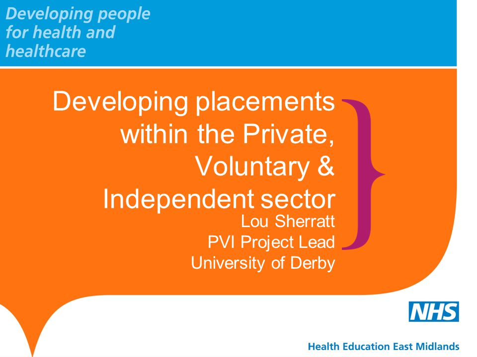 Developing placements within the Private, Voluntary & Independent sector Lou Sherratt PVI Project Lead University of Derby