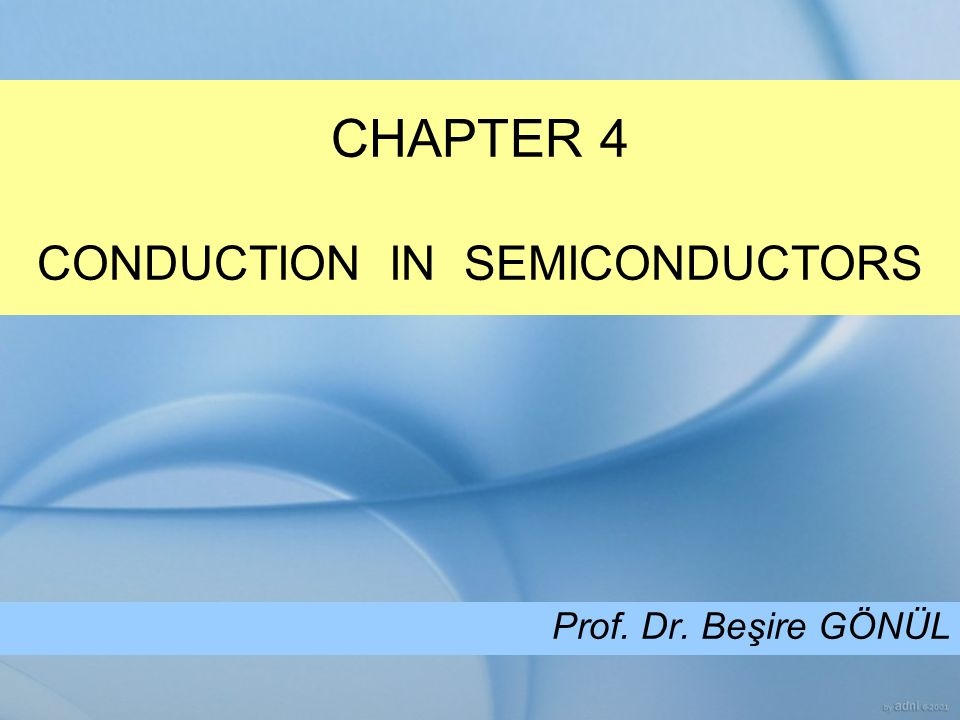 CHAPTER 4 CONDUCTION IN SEMICONDUCTORS Prof. Dr. Beşire GÖNÜL