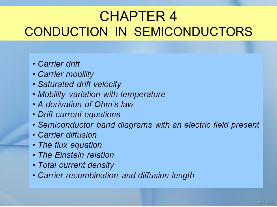 CHAPTER 4 CONDUCTION IN SEMICONDUCTORS Carrier drift Carrier mobility Saturated drift velocity Mobility variation with temperature A derivation of Ohm