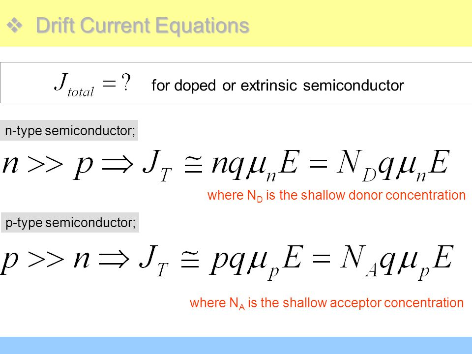  Drift Current Equations for doped or extrinsic semiconductor n-type semiconductor; where N D is the shallow donor concentration p-type semiconductor