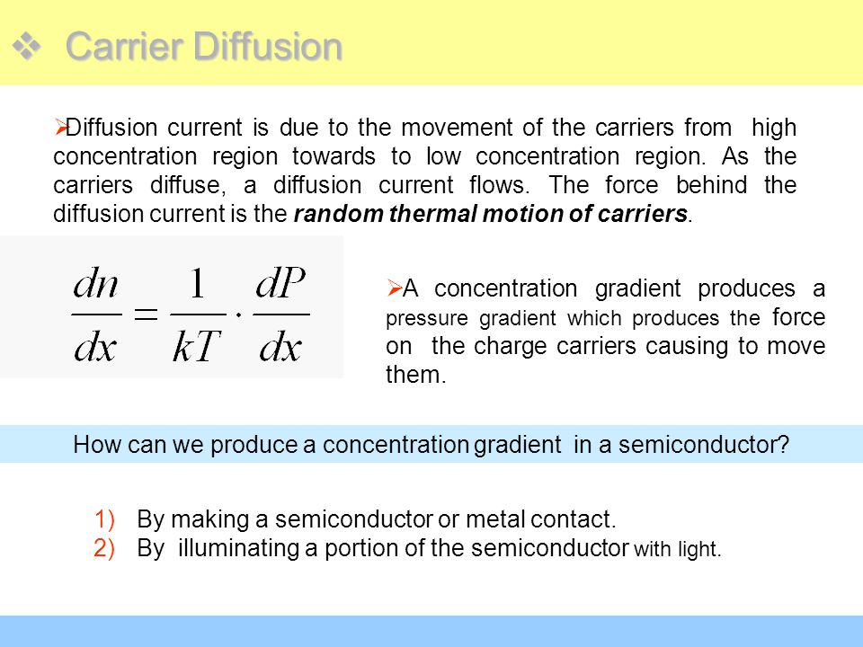  Carrier Diffusion  Diffusion current is due to the movement of the carriers from high concentration region towards to low concentration region. As