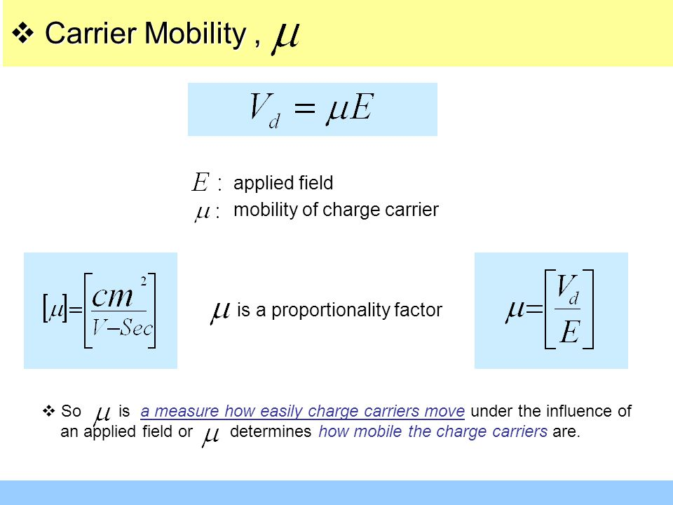  Carrier Mobility, applied field mobility of charge carrier is a proportionality factor  So is a measure how easily charge carriers move under the i