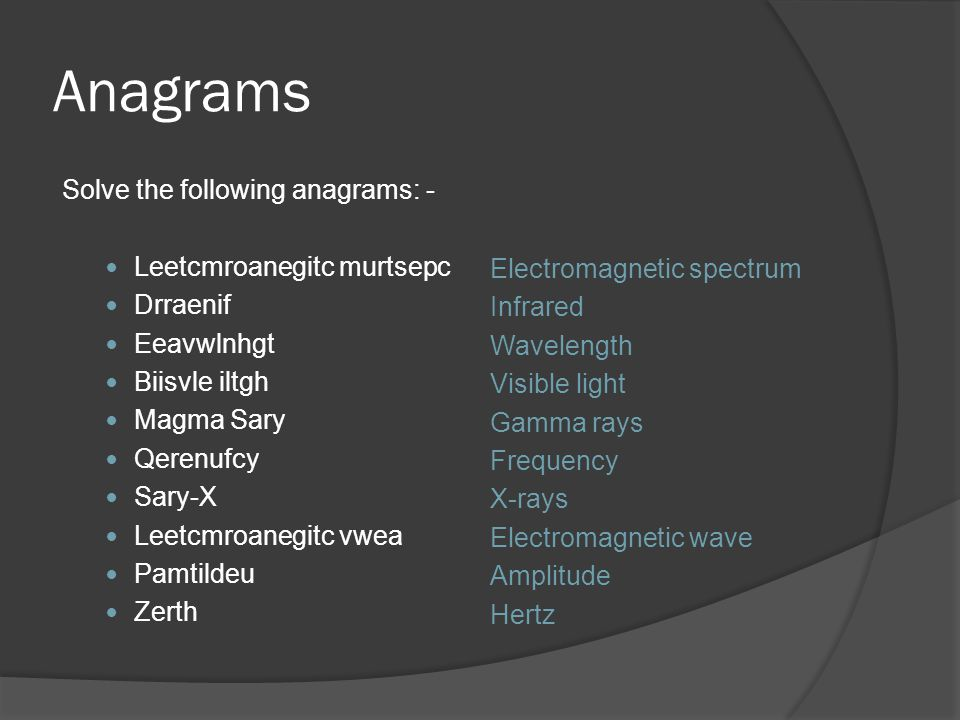 Anagrams Solve the following anagrams: - Leetcmroanegitc murtsepc Drraenif Eeavwlnhgt Biisvle iltgh Magma Sary Qerenufcy Sary-X Leetcmroanegitc vwea Pamtildeu Zerth Electromagnetic spectrum Infrared Wavelength Visible light Gamma rays Frequency X-rays Electromagnetic wave Amplitude Hertz
