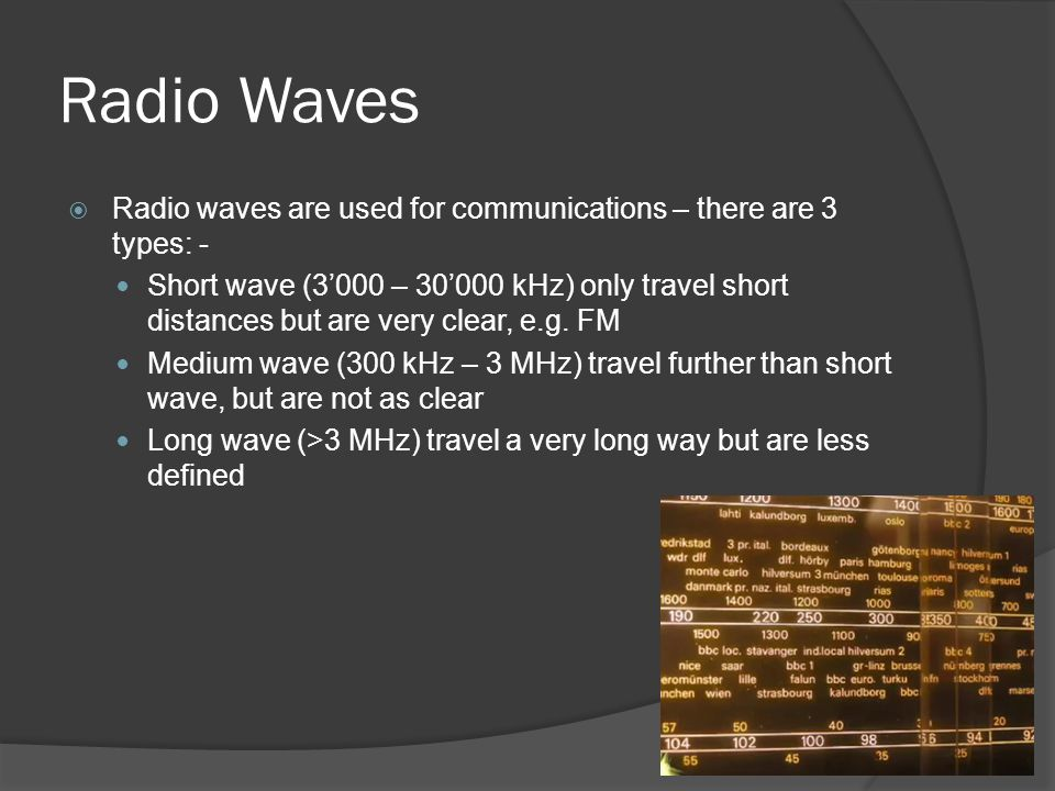 Radio Waves  Radio waves are used for communications – there are 3 types: - Short wave (3'000 – 30'000 kHz) only travel short distances but are very clear, e.g.