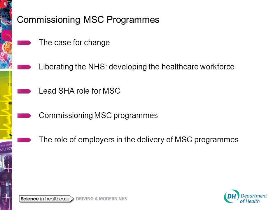 The case for change Liberating the NHS: developing the healthcare workforce Lead SHA role for MSC Commissioning MSC programmes The role of employers in the delivery of MSC programmes