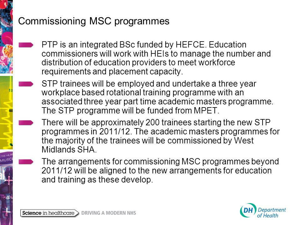 Commissioning MSC programmes PTP is an integrated BSc funded by HEFCE. Education commissioners will work with HEIs to manage the number and distributi