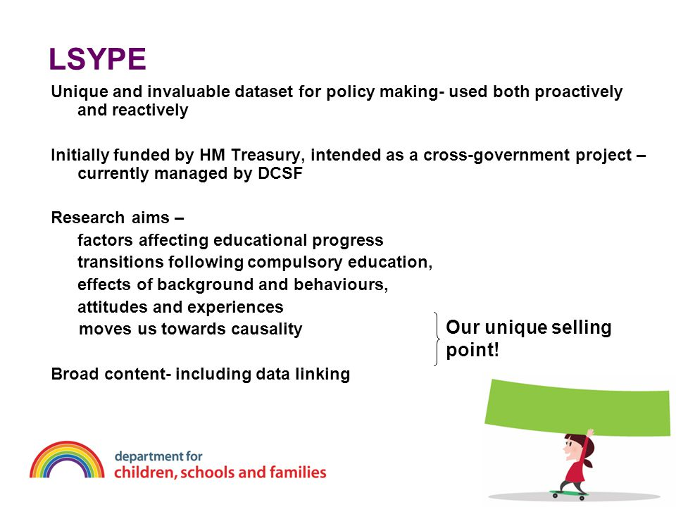 LSYPE Unique and invaluable dataset for policy making- used both proactively and reactively Initially funded by HM Treasury, intended as a cross-gover