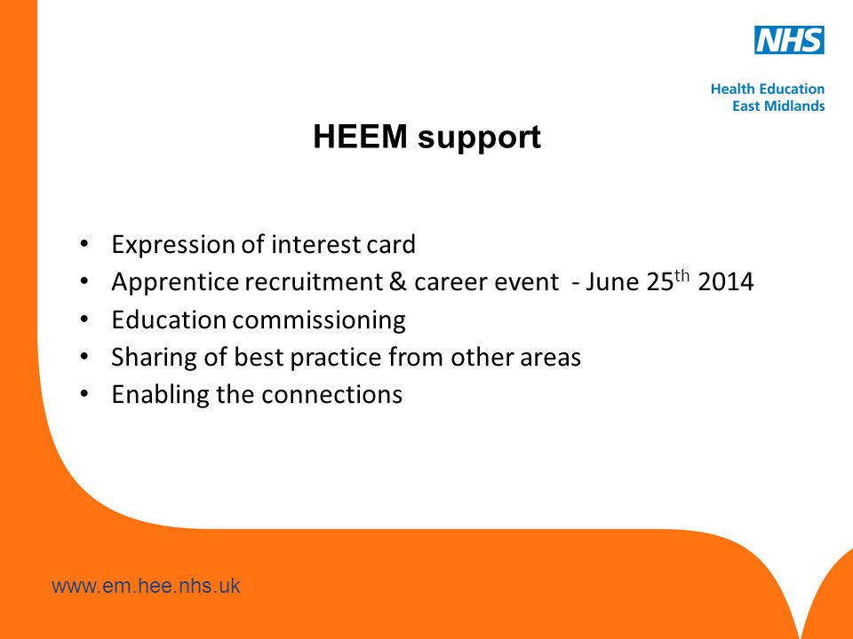 www.hee.nhs.uk www.em.hee.nhs.uk HEEM support Expression of interest card Apprentice recruitment & career event - June 25 th 2014 Education commissioning Sharing of best practice from other areas Enabling the connections