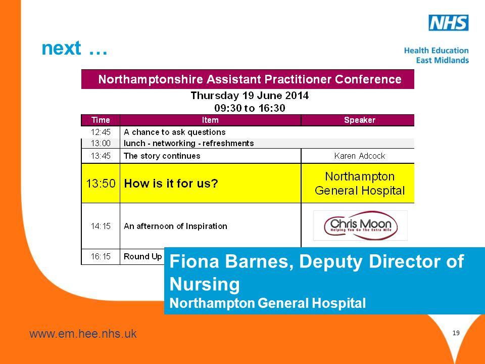 www.hee.nhs.uk www.em.hee.nhs.uk next … 19 Fiona Barnes, Deputy Director of Nursing Northampton General Hospital