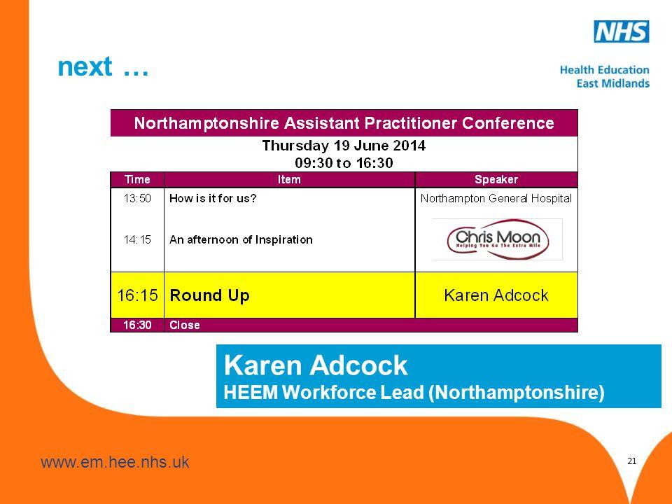 www.hee.nhs.uk www.em.hee.nhs.uk next … 21 Karen Adcock HEEM Workforce Lead (Northamptonshire)