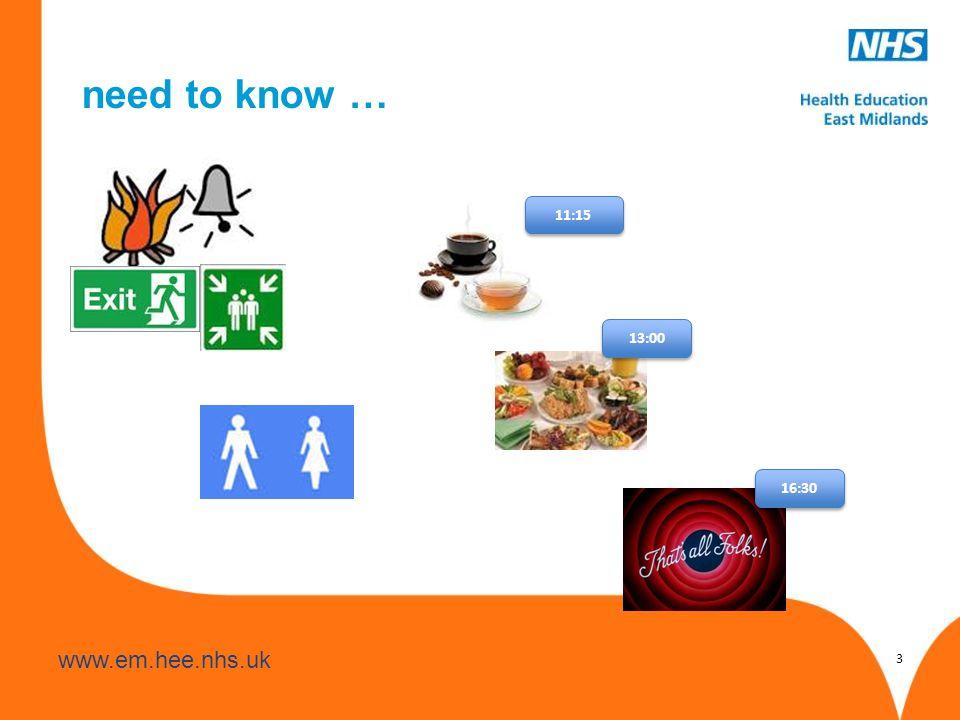 www.hee.nhs.uk www.em.hee.nhs.uk need to know … 11:15 13:00 16:30 3