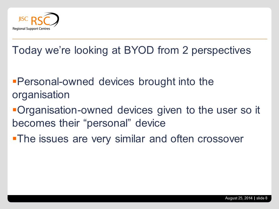 Today we're looking at BYOD from 2 perspectives  Personal-owned devices brought into the organisation  Organisation-owned devices given to the user so it becomes their personal device  The issues are very similar and often crossover August 25, 2014 | slide 8