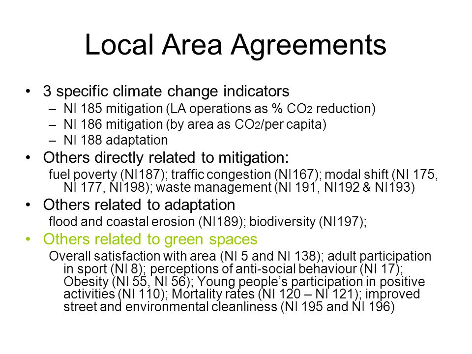 Local Area Agreements 3 specific climate change indicators –NI 185 mitigation (LA operations as % CO 2 reduction) –NI 186 mitigation (by area as CO 2 /per capita) –NI 188 adaptation Others directly related to mitigation: fuel poverty (NI187); traffic congestion (NI167); modal shift (NI 175, NI 177, NI198); waste management (NI 191, NI192 & NI193) Others related to adaptation flood and coastal erosion (NI189); biodiversity (NI197); Others related to green spaces Overall satisfaction with area (NI 5 and NI 138); adult participation in sport (NI 8); perceptions of anti-social behaviour (NI 17); Obesity (NI 55, NI 56); Young people's participation in positive activities (NI 110); Mortality rates (NI 120 – NI 121); improved street and environmental cleanliness (NI 195 and NI 196)