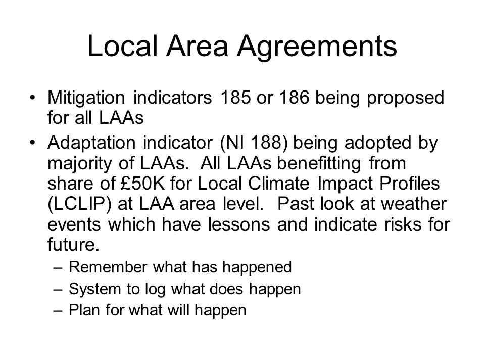 Local Area Agreements Mitigation indicators 185 or 186 being proposed for all LAAs Adaptation indicator (NI 188) being adopted by majority of LAAs.