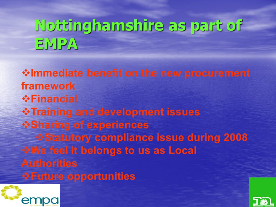 Nottinghamshire as part of EMPA  Immediate benefit on the new procurement framework  Financial  Training and development issues  Sharing of experiences  Statutory compliance issue during 2008  We feel it belongs to us as Local Authorities  Future opportunities