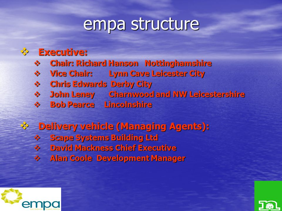 empa structure  Executive:  Chair:Richard Hanson Nottinghamshire  Vice Chair: Lynn Cave Leicester City  Chris Edwards Derby City  John Leney Charnwood and NW Leicestershire  Bob PearceLincolnshire  Delivery vehicle (Managing Agents):  Scape Systems Building Ltd  David Mackness Chief Executive  Alan Coole Development Manager