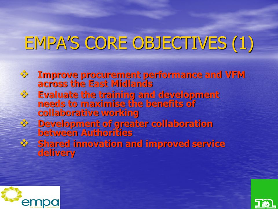 EMPA'S CORE OBJECTIVES (1)  Improve procurement performance and VFM across the East Midlands  Evaluate the training and development needs to maximise the benefits of collaborative working  Development of greater collaboration between Authorities  Shared innovation and improved service delivery