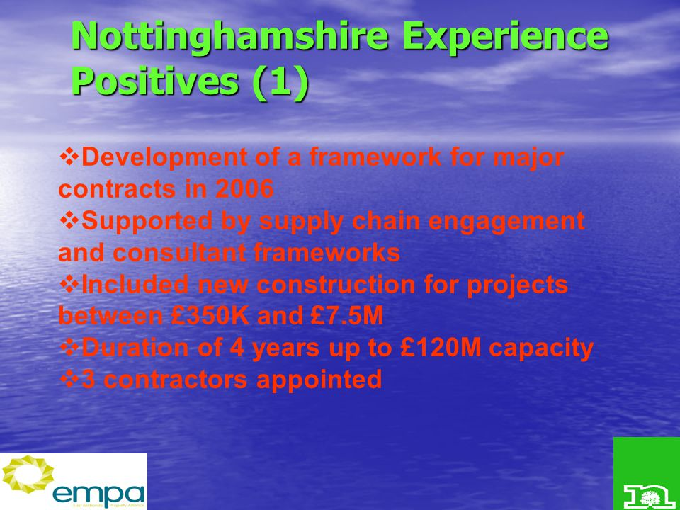 Nottinghamshire Experience Positives (1)  Development of a framework for major contracts in 2006  Supported by supply chain engagement and consultant frameworks  Included new construction for projects between £350K and £7.5M  Duration of 4 years up to £120M capacity  3 contractors appointed