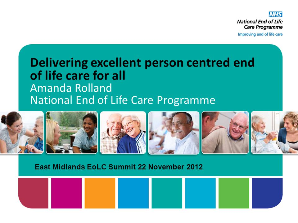 Delivering excellent person centred end of life care for all Amanda Rolland National End of Life Care Programme East Midlands EoLC Summit 22 November 2012