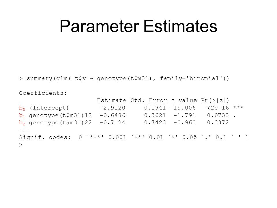 Parameter Estimates > summary(glm( t$y ~ genotype(t$m31), family= binomial )) Coefficients: Estimate Std.