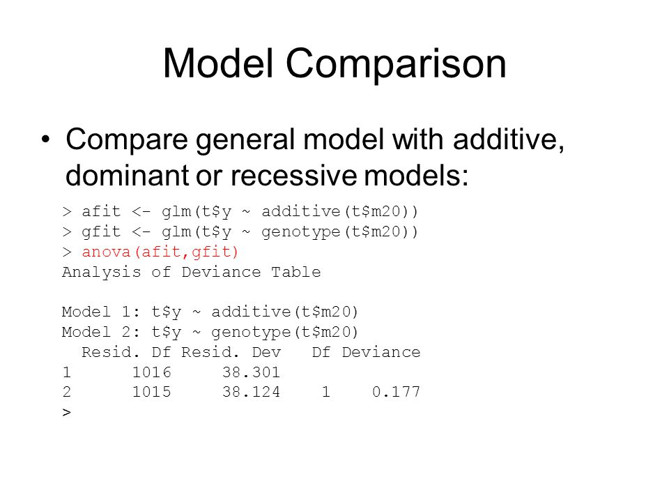 Model Comparison Compare general model with additive, dominant or recessive models: > afit <- glm(t$y ~ additive(t$m20)) > gfit <- glm(t$y ~ genotype(t$m20)) > anova(afit,gfit) Analysis of Deviance Table Model 1: t$y ~ additive(t$m20) Model 2: t$y ~ genotype(t$m20) Resid.