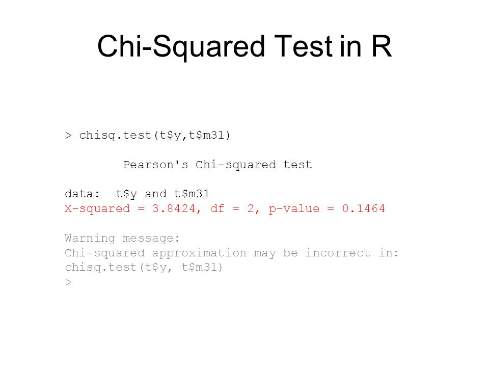 Chi-Squared Test in R > chisq.test(t$y,t$m31) Pearson s Chi-squared test data: t$y and t$m31 X-squared = 3.8424, df = 2, p-value = 0.1464 Warning message: Chi-squared approximation may be incorrect in: chisq.test(t$y, t$m31) >