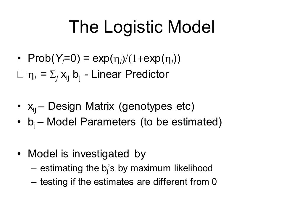 The Logistic Model Prob(Y i =0) = exp(  i  exp(  i ))  i =  j x ij b j - Linear Predictor x ij – Design Matrix (genotypes etc) b j – Model Parameters (to be estimated) Model is investigated by –estimating the b j 's by maximum likelihood –testing if the estimates are different from 0
