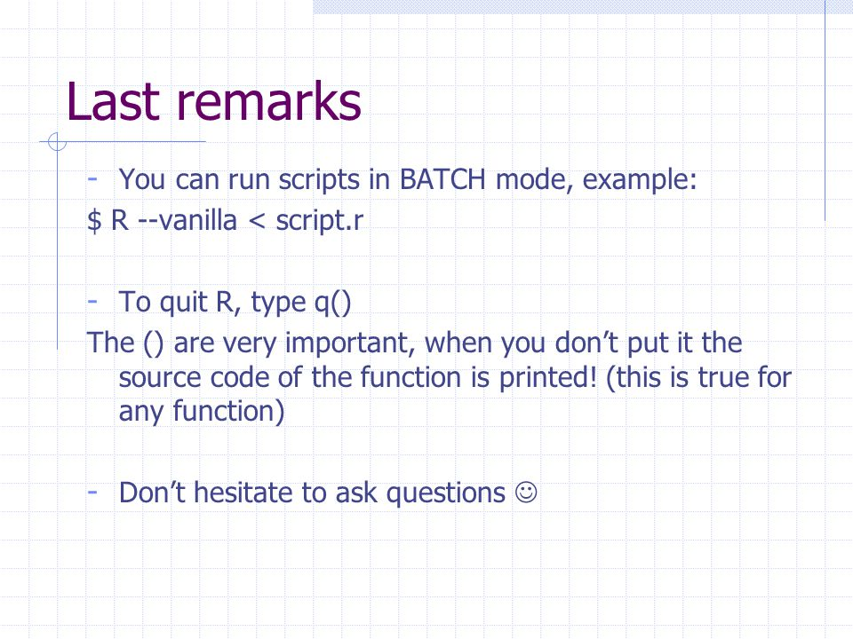 Last remarks - You can run scripts in BATCH mode, example: $ R --vanilla < script.r - To quit R, type q() The () are very important, when you don't put it the source code of the function is printed.