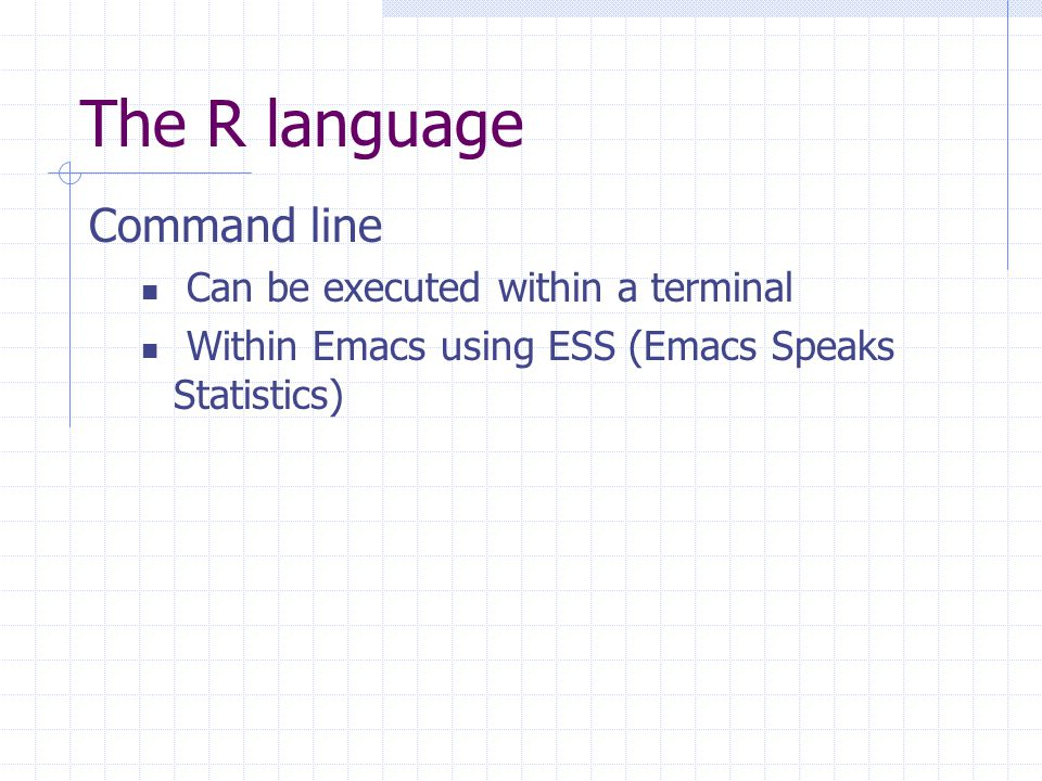 The R language Command line Can be executed within a terminal Within Emacs using ESS (Emacs Speaks Statistics)