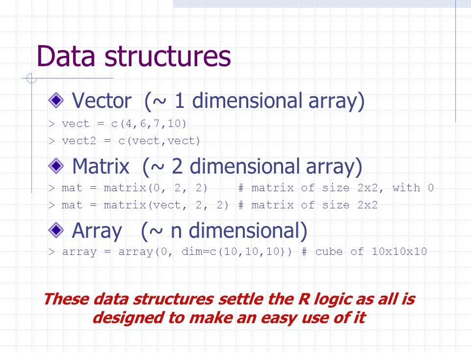 Data structures Vector (~ 1 dimensional array) > vect = c(4,6,7,10) > vect2 = c(vect,vect) Matrix (~ 2 dimensional array) > mat = matrix(0, 2, 2) # matrix of size 2x2, with 0 > mat = matrix(vect, 2, 2) # matrix of size 2x2 Array (~ n dimensional) > array = array(0, dim=c(10,10,10)) # cube of 10x10x10 These data structures settle the R logic as all is designed to make an easy use of it