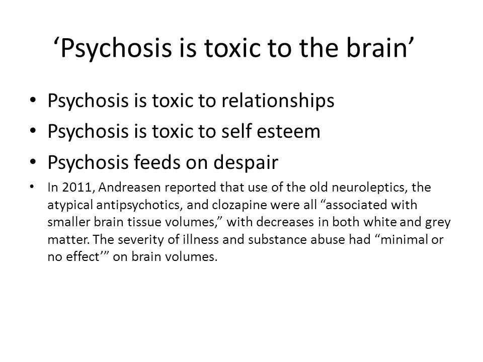 'Psychosis is toxic to the brain' Psychosis is toxic to relationships Psychosis is toxic to self esteem Psychosis feeds on despair In 2011, Andreasen reported that use of the old neuroleptics, the atypical antipsychotics, and clozapine were all associated with smaller brain tissue volumes, with decreases in both white and grey matter.
