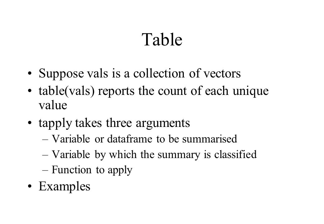 Table Suppose vals is a collection of vectors table(vals) reports the count of each unique value tapply takes three arguments –Variable or dataframe to be summarised –Variable by which the summary is classified –Function to apply Examples