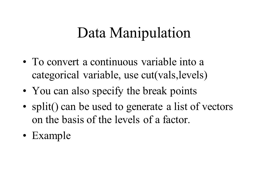 Data Manipulation To convert a continuous variable into a categorical variable, use cut(vals,levels) You can also specify the break points split() can be used to generate a list of vectors on the basis of the levels of a factor.