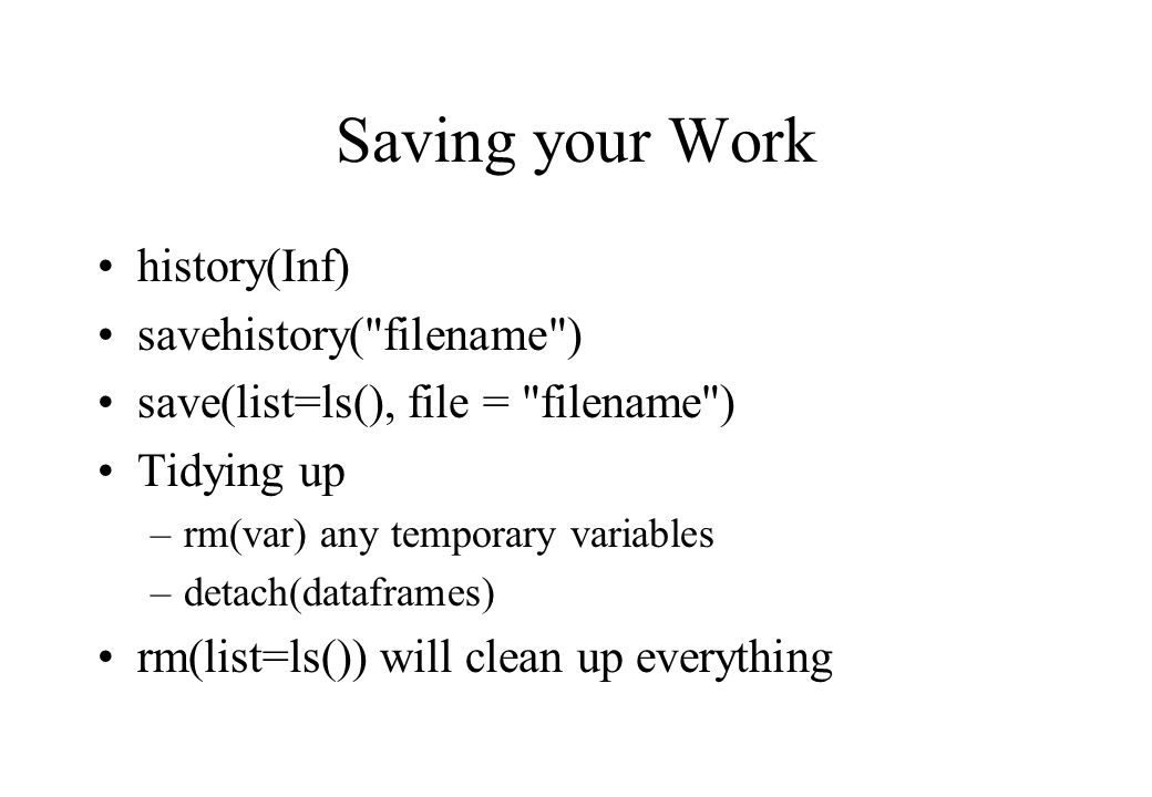Saving your Work history(Inf) savehistory( filename ) save(list=ls(), file = filename ) Tidying up –rm(var) any temporary variables –detach(dataframes) rm(list=ls()) will clean up everything