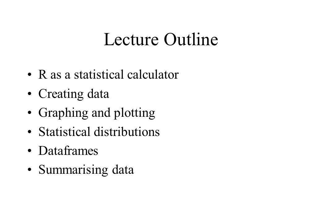 Lecture Outline R as a statistical calculator Creating data Graphing and plotting Statistical distributions Dataframes Summarising data