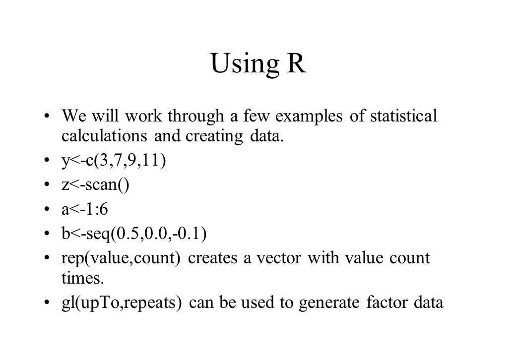 Using R We will work through a few examples of statistical calculations and creating data. y<-c(3,7,9,11) z<-scan() a<-1:6 b<-seq(0.5,0.0,-0.1) rep(va