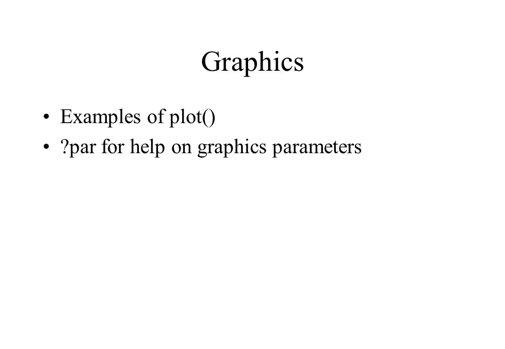 Graphics Examples of plot() par for help on graphics parameters