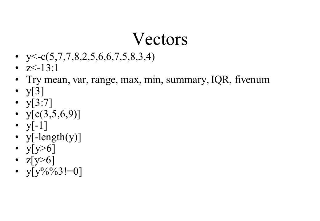 Vectors y<-c(5,7,7,8,2,5,6,6,7,5,8,3,4) z<-13:1 Try mean, var, range, max, min, summary, IQR, fivenum y[3] y[3:7] y[c(3,5,6,9)] y[-1] y[-length(y)] y[y>6] z[y>6] y[y%3!=0]