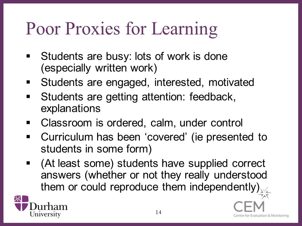 ∂ Poor Proxies for Learning  Students are busy: lots of work is done (especially written work)  Students are engaged, interested, motivated  Students are getting attention: feedback, explanations  Classroom is ordered, calm, under control  Curriculum has been 'covered' (ie presented to students in some form)  (At least some) students have supplied correct answers (whether or not they really understood them or could reproduce them independently) 14
