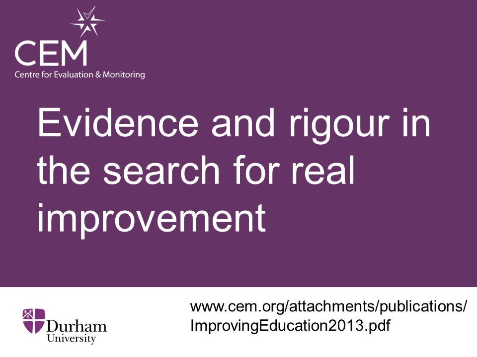 Evidence and rigour in the search for real improvement www.cem.org/attachments/publications/ ImprovingEducation2013.pdf