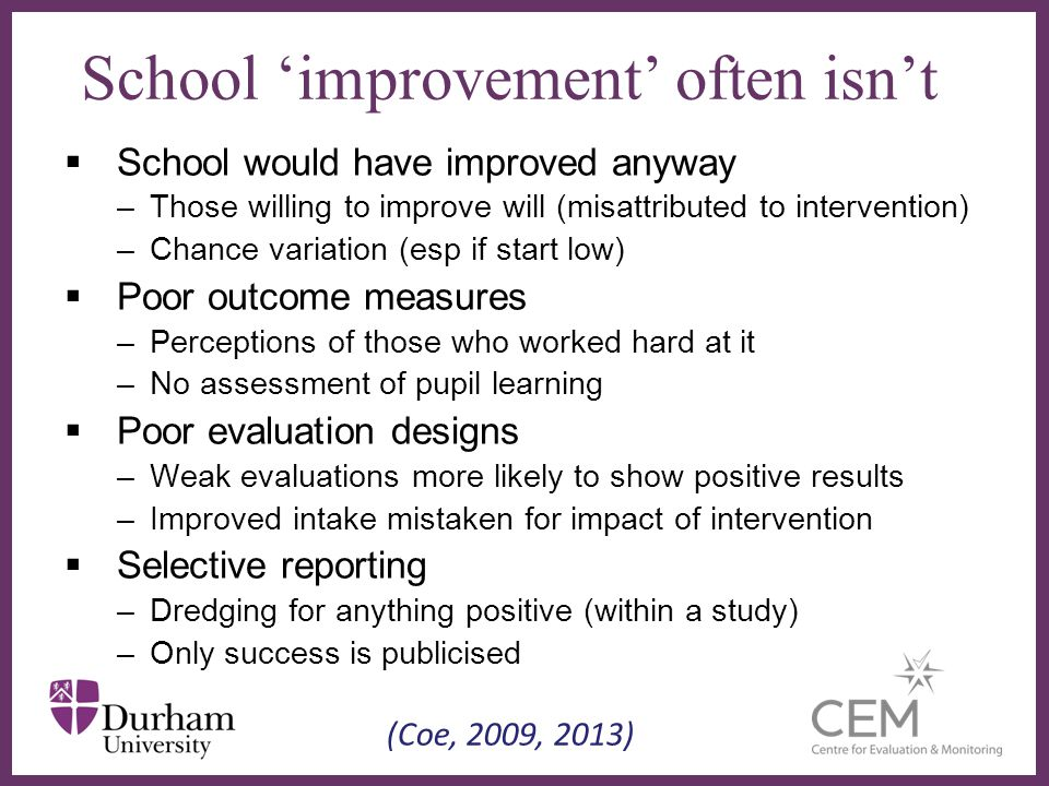 ∂ School 'improvement' often isn't  School would have improved anyway –Those willing to improve will (misattributed to intervention) –Chance variation (esp if start low)  Poor outcome measures –Perceptions of those who worked hard at it –No assessment of pupil learning  Poor evaluation designs –Weak evaluations more likely to show positive results –Improved intake mistaken for impact of intervention  Selective reporting –Dredging for anything positive (within a study) –Only success is publicised (Coe, 2009, 2013)