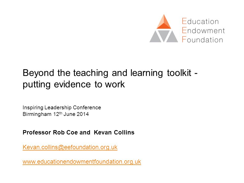 Beyond the teaching and learning toolkit - putting evidence to work Inspiring Leadership Conference Birmingham 12 th June 2014 Professor Rob Coe and Kevan Collins
