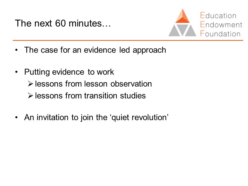 The next 60 minutes… The case for an evidence led approach Putting evidence to work  lessons from lesson observation  lessons from transition studies An invitation to join the 'quiet revolution'