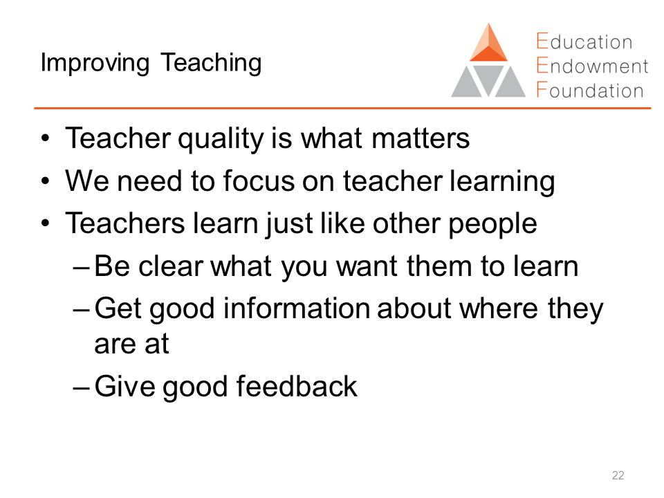 Improving Teaching Teacher quality is what matters We need to focus on teacher learning Teachers learn just like other people –Be clear what you want them to learn –Get good information about where they are at –Give good feedback 22