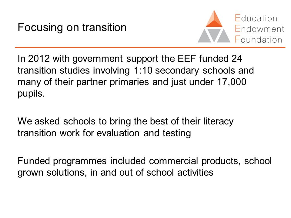 Focusing on transition In 2012 with government support the EEF funded 24 transition studies involving 1:10 secondary schools and many of their partner primaries and just under 17,000 pupils.